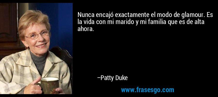 Nunca encajó exactamente el modo de glamour. Es la vida con mi marido y mi familia que es de alta ahora. – Patty Duke