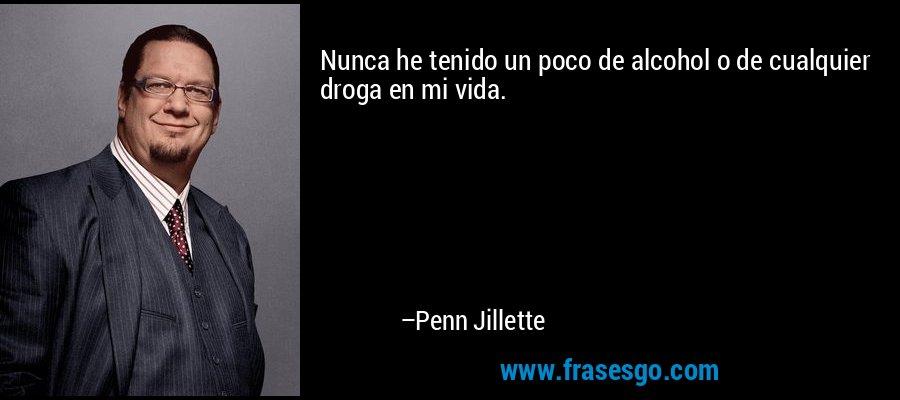 Nunca he tenido un poco de alcohol o de cualquier droga en mi vida. – Penn Jillette