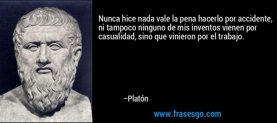 Nunca hice nada vale la pena hacerlo por accidente, ni tampoco ninguno de mis inventos vienen por casualidad, sino que vinieron por el trabajo. – Platón