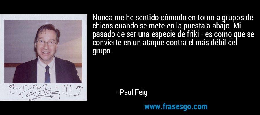 Nunca me he sentido cómodo en torno a grupos de chicos cuando se mete en la puesta a abajo. Mi pasado de ser una especie de friki - es como que se convierte en un ataque contra el más débil del grupo. – Paul Feig