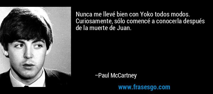 Nunca me llevé bien con Yoko todos modos. Curiosamente, sólo comencé a conocerla después de la muerte de Juan. – Paul McCartney