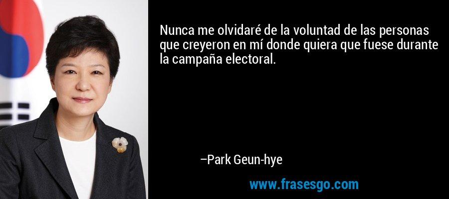 Nunca me olvidaré de la voluntad de las personas que creyeron en mí donde quiera que fuese durante la campaña electoral. – Park Geun-hye