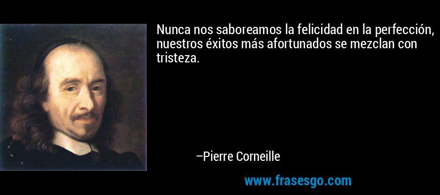 Nunca nos saboreamos la felicidad en la perfección, nuestros éxitos más afortunados se mezclan con tristeza. – Pierre Corneille