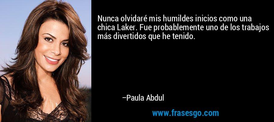 Nunca olvidaré mis humildes inicios como una chica Laker. Fue probablemente uno de los trabajos más divertidos que he tenido. – Paula Abdul