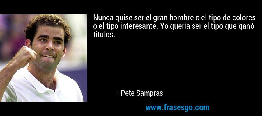 Nunca quise ser el gran hombre o el tipo de colores o el tipo interesante. Yo quería ser el tipo que ganó títulos. – Pete Sampras