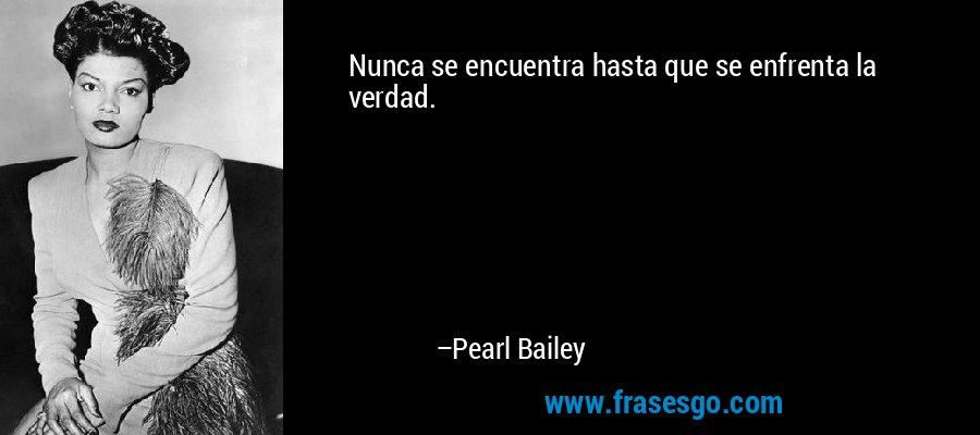 Nunca se encuentra hasta que se enfrenta la verdad. – Pearl Bailey