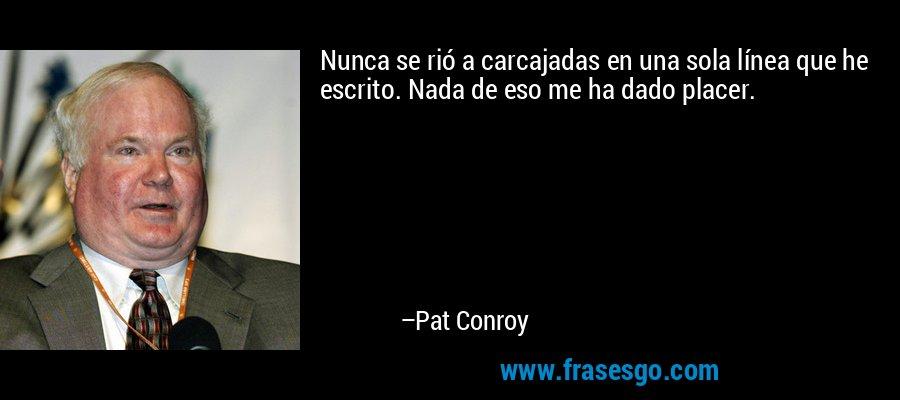 Nunca se rió a carcajadas en una sola línea que he escrito. Nada de eso me ha dado placer. – Pat Conroy
