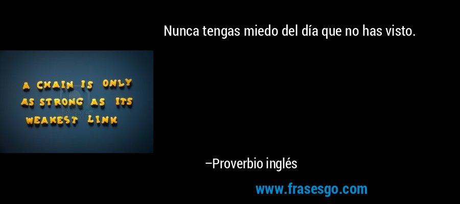 Nunca tengas miedo del día que no has visto. – Proverbio inglés
