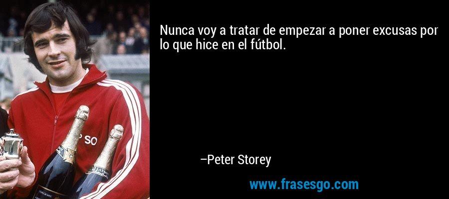 Nunca voy a tratar de empezar a poner excusas por lo que hice en el fútbol. – Peter Storey