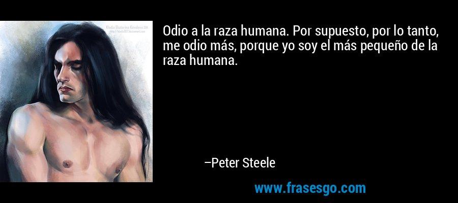 Odio a la raza humana. Por supuesto, por lo tanto, me odio más, porque yo soy el más pequeño de la raza humana. – Peter Steele