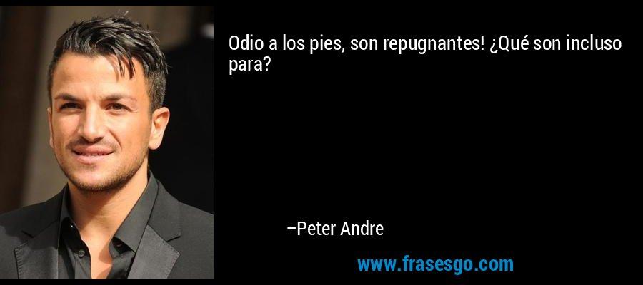 Odio a los pies, son repugnantes! ¿Qué son incluso para? – Peter Andre