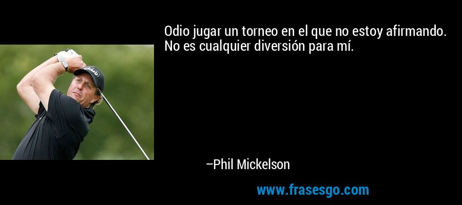 Odio jugar un torneo en el que no estoy afirmando. No es cualquier diversión para mí. – Phil Mickelson
