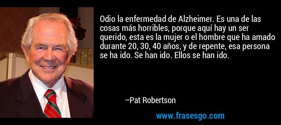 Odio la enfermedad de Alzheimer. Es una de las cosas más horribles, porque aquí hay un ser querido, esta es la mujer o el hombre que ha amado durante 20, 30, 40 años, y de repente, esa persona se ha ido. Se han ido. Ellos se han ido. – Pat Robertson