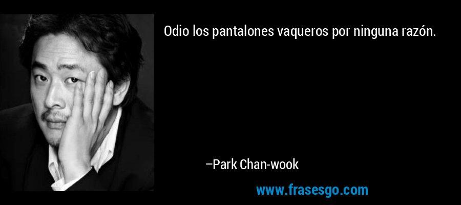Odio los pantalones vaqueros por ninguna razón. – Park Chan-wook