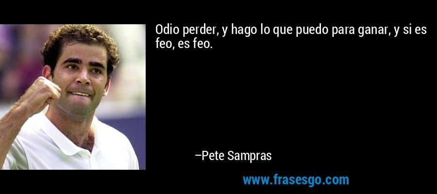 Odio perder, y hago lo que puedo para ganar, y si es feo, es feo. – Pete Sampras