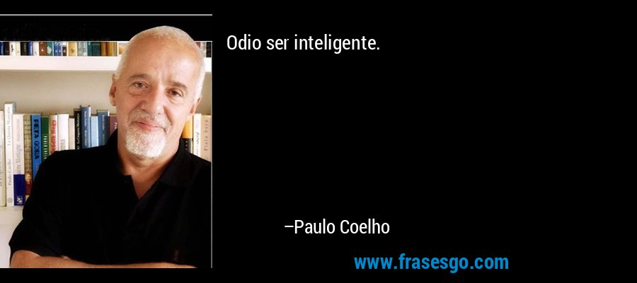 Odio ser inteligente. – Paulo Coelho