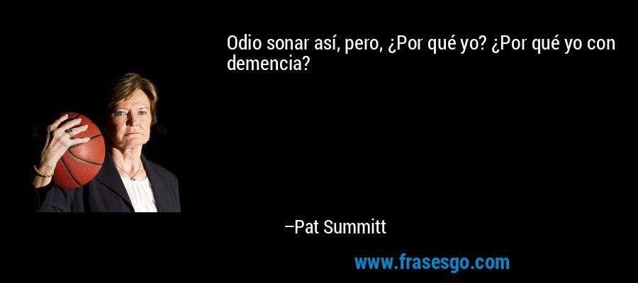 Odio sonar así, pero, ¿Por qué yo? ¿Por qué yo con demencia? – Pat Summitt