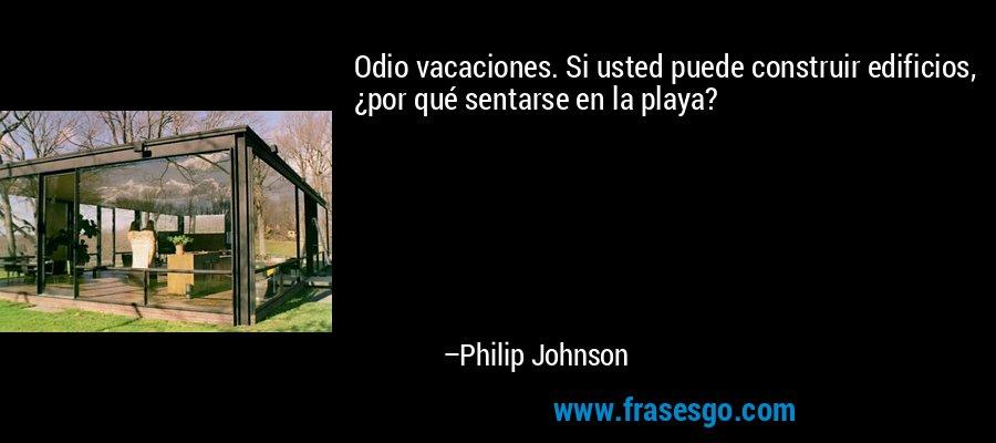 Odio vacaciones. Si usted puede construir edificios, ¿por qué sentarse en la playa? – Philip Johnson