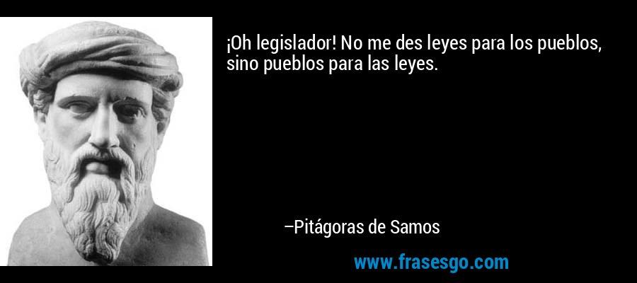 ¡Oh legislador! No me des leyes para los pueblos, sino pueblos para las leyes. – Pitágoras de Samos