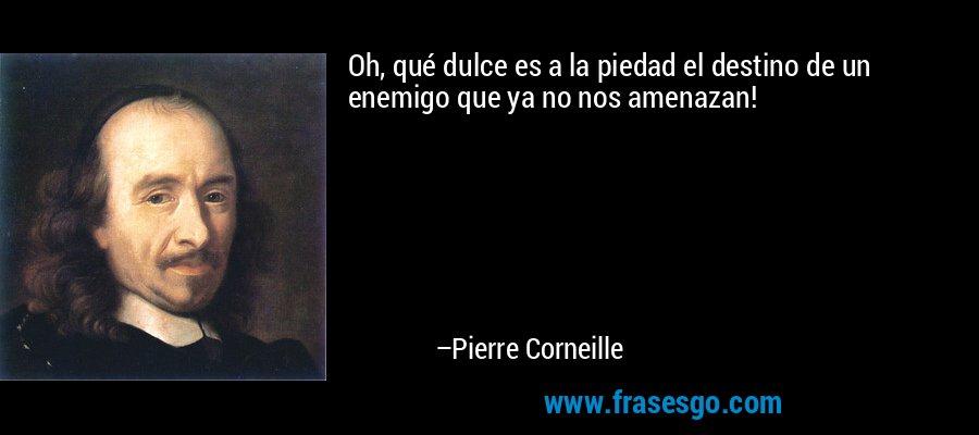 Oh, qué dulce es a la piedad el destino de un enemigo que ya no nos amenazan! – Pierre Corneille