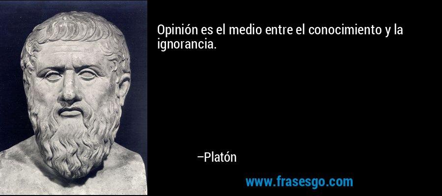 Opinión es el medio entre el conocimiento y la ignorancia. – Platón