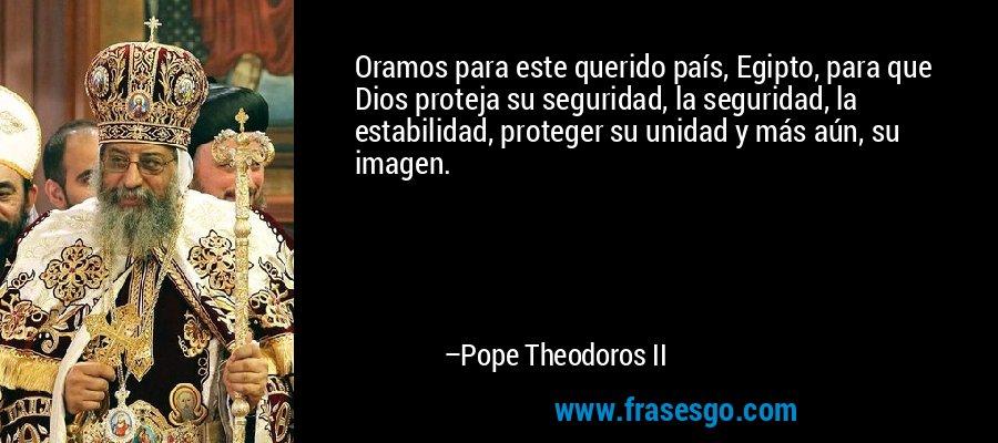 Oramos para este querido país, Egipto, para que Dios proteja su seguridad, la seguridad, la estabilidad, proteger su unidad y más aún, su imagen. – Pope Theodoros II