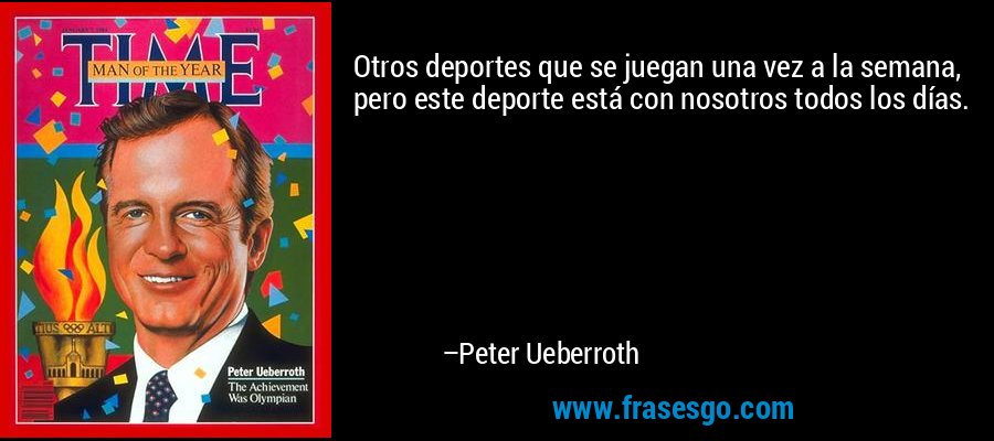 Otros deportes que se juegan una vez a la semana, pero este deporte está con nosotros todos los días. – Peter Ueberroth