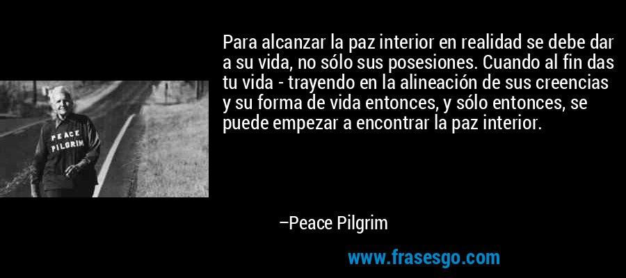Para alcanzar la paz interior en realidad se debe dar a su vida, no sólo sus posesiones. Cuando al fin das tu vida - trayendo en la alineación de sus creencias y su forma de vida entonces, y sólo entonces, se puede empezar a encontrar la paz interior. – Peace Pilgrim