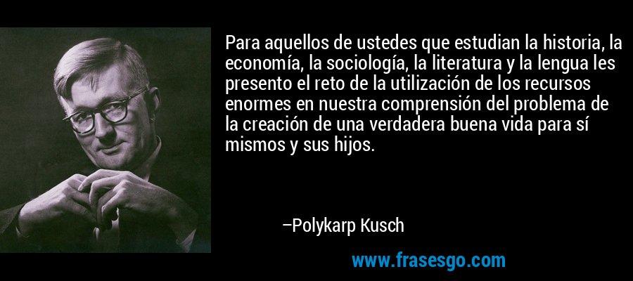 Para aquellos de ustedes que estudian la historia, la economía, la sociología, la literatura y la lengua les presento el reto de la utilización de los recursos enormes en nuestra comprensión del problema de la creación de una verdadera buena vida para sí mismos y sus hijos. – Polykarp Kusch