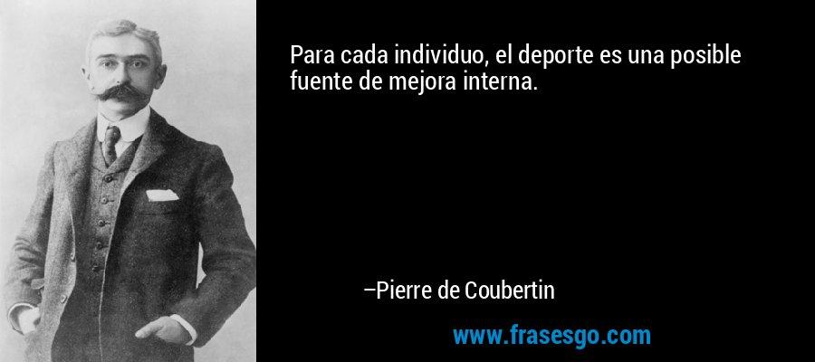 Para cada individuo, el deporte es una posible fuente de mejora interna. – Pierre de Coubertin