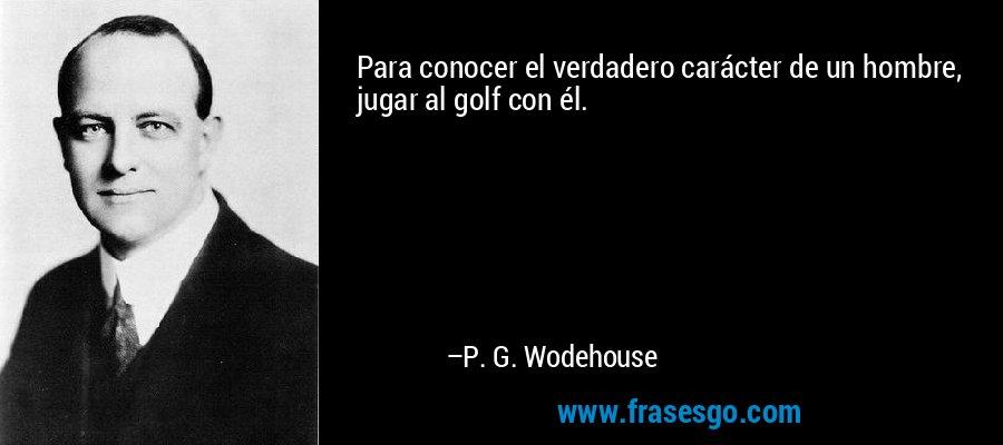Para conocer el verdadero carácter de un hombre, jugar al golf con él. – P. G. Wodehouse