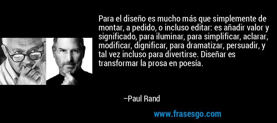 Para el diseño es mucho más que simplemente de montar, a pedido, o incluso editar: es añadir valor y significado, para iluminar, para simplificar, aclarar, modificar, dignificar, para dramatizar, persuadir, y tal vez incluso para divertirse. Diseñar es transformar la prosa en poesía. – Paul Rand