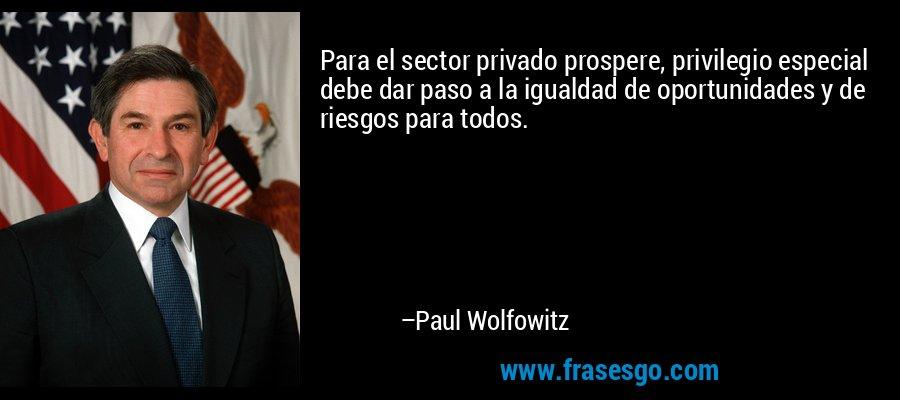 Para el sector privado prospere, privilegio especial debe dar paso a la igualdad de oportunidades y de riesgos para todos. – Paul Wolfowitz