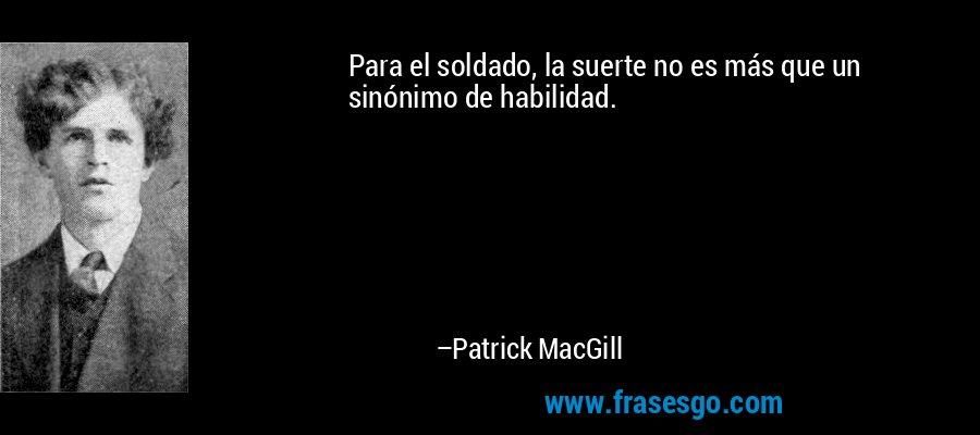 Para el soldado, la suerte no es más que un sinónimo de habilidad. – Patrick MacGill