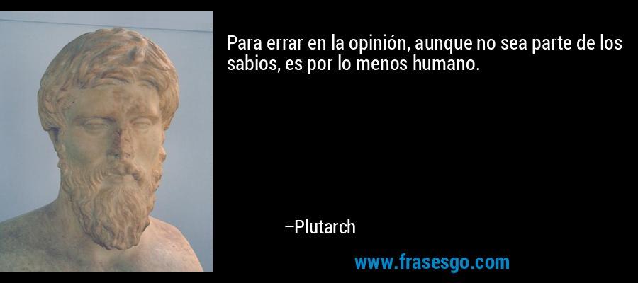 Para errar en la opinión, aunque no sea parte de los sabios, es por lo menos humano. – Plutarch