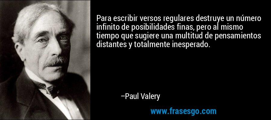 Para escribir versos regulares destruye un número infinito de posibilidades finas, pero al mismo tiempo que sugiere una multitud de pensamientos distantes y totalmente inesperado. – Paul Valery