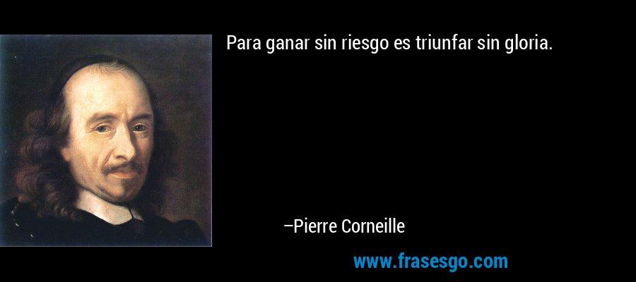 Para ganar sin riesgo es triunfar sin gloria. – Pierre Corneille