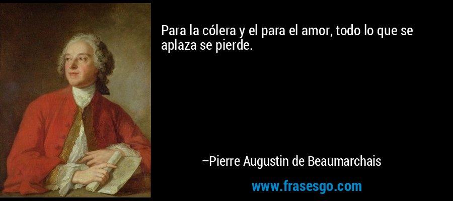Para la cólera y el para el amor, todo lo que se aplaza se pierde. – Pierre Augustin de Beaumarchais