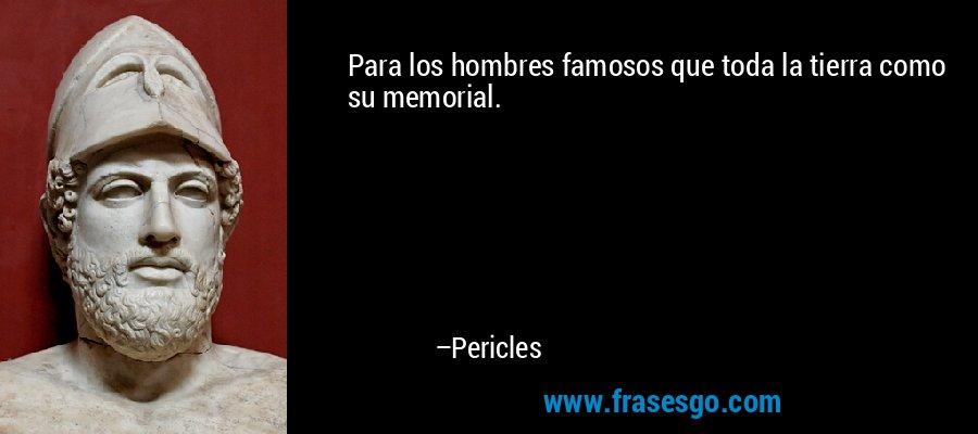 Para los hombres famosos que toda la tierra como su memorial. – Pericles
