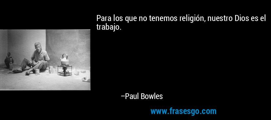 Para los que no tenemos religión, nuestro Dios es el trabajo. – Paul Bowles
