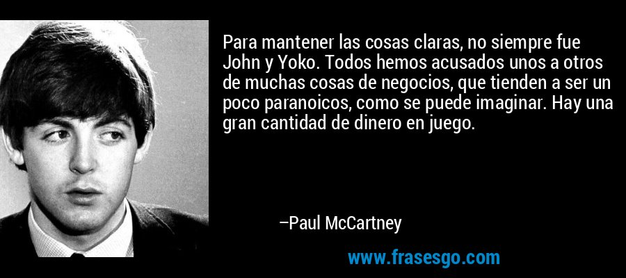 Para mantener las cosas claras, no siempre fue John y Yoko. Todos hemos acusados unos a otros de muchas cosas de negocios, que tienden a ser un poco paranoicos, como se puede imaginar. Hay una gran cantidad de dinero en juego. – Paul McCartney