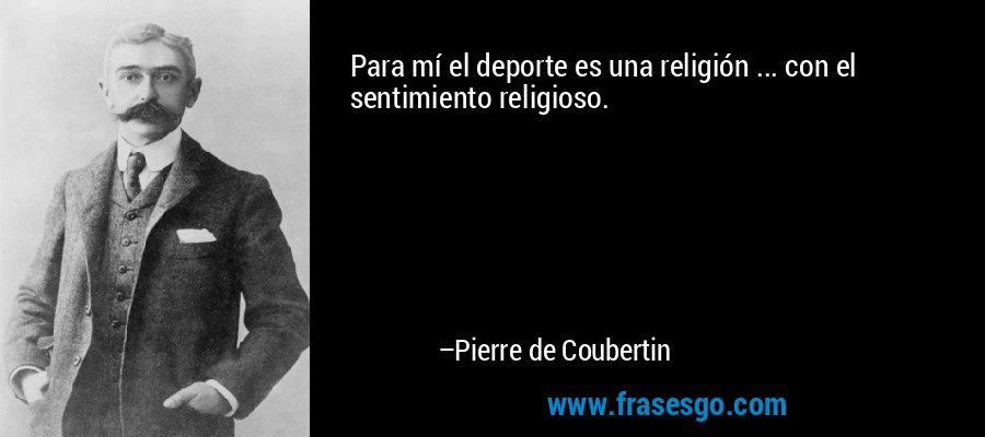 Para mí el deporte es una religión ... con el sentimiento religioso. – Pierre de Coubertin