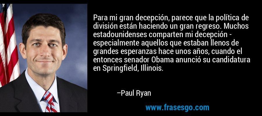 Para mi gran decepción, parece que la política de división están haciendo un gran regreso. Muchos estadounidenses comparten mi decepción - especialmente aquellos que estaban llenos de grandes esperanzas hace unos años, cuando el entonces senador Obama anunció su candidatura en Springfield, Illinois. – Paul Ryan