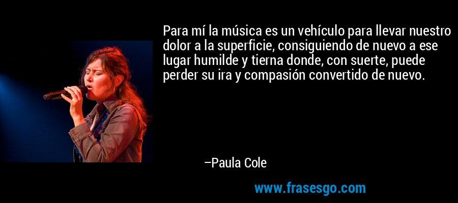 Para mí la música es un vehículo para llevar nuestro dolor a la superficie, consiguiendo de nuevo a ese lugar humilde y tierna donde, con suerte, puede perder su ira y compasión convertido de nuevo. – Paula Cole
