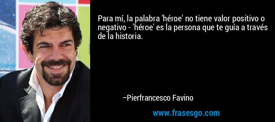 Para mí, la palabra 'héroe' no tiene valor positivo o negativo - 'héroe' es la persona que te guía a través de la historia. – Pierfrancesco Favino