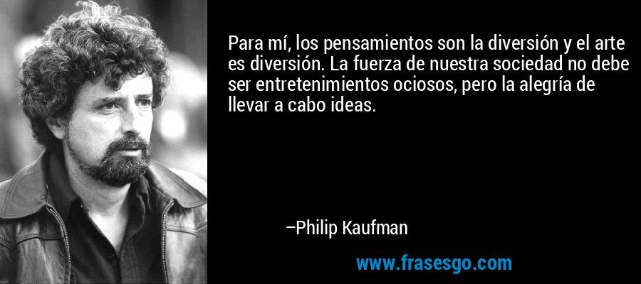 Para mí, los pensamientos son la diversión y el arte es diversión. La fuerza de nuestra sociedad no debe ser entretenimientos ociosos, pero la alegría de llevar a cabo ideas. – Philip Kaufman
