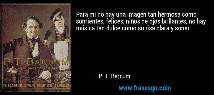 Para mí no hay una imagen tan hermosa como sonrientes, felices, niños de ojos brillantes, no hay música tan dulce como su risa clara y sonar. – P. T. Barnum