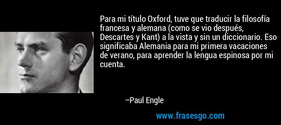 Para mi título Oxford, tuve que traducir la filosofía francesa y alemana (como se vio después, Descartes y Kant) a la vista y sin un diccionario. Eso significaba Alemania para mi primera vacaciones de verano, para aprender la lengua espinosa por mi cuenta. – Paul Engle