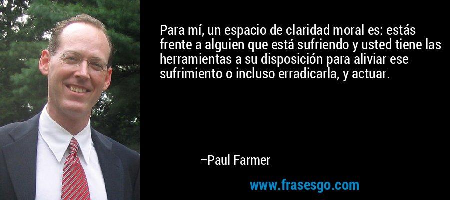 Para mí, un espacio de claridad moral es: estás frente a alguien que está sufriendo y usted tiene las herramientas a su disposición para aliviar ese sufrimiento o incluso erradicarla, y actuar. – Paul Farmer