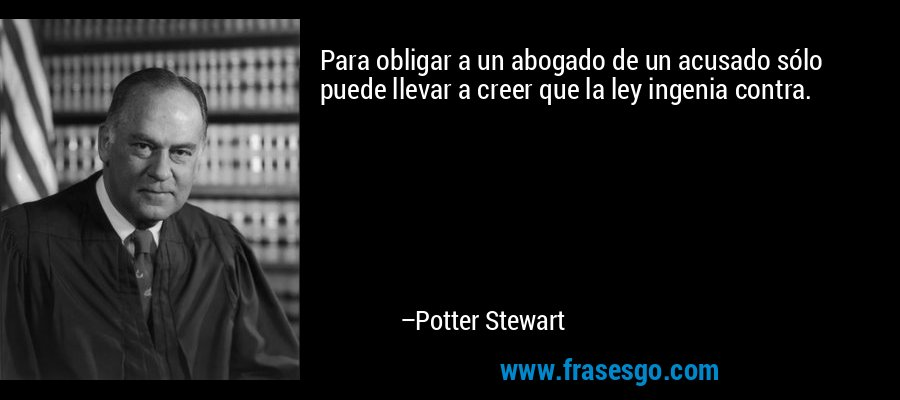 Para obligar a un abogado de un acusado sólo puede llevar a creer que la ley ingenia contra. – Potter Stewart